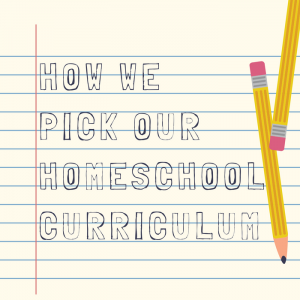 How We Pick Our Homeschool Curriculum