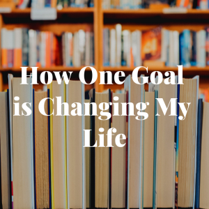 How One Goal is Changing my Life